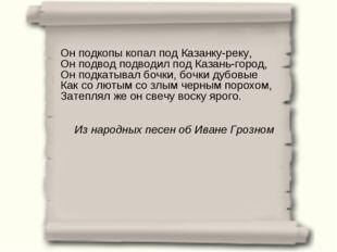 Он подкопы копал под Казанку-реку, Он подвод подводил под Казань-город, Он по