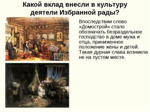 Какой вклад внесли в культуру деятели Избранной рады? Впоследствии слово «Дом