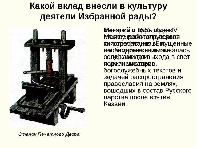 Какой вклад внесли в культуру деятели Избранной рады? Макарий и царь Иван IV...