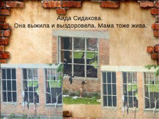 Аида Сидакова. Она выжила и выздоровела. Мама тоже жива.