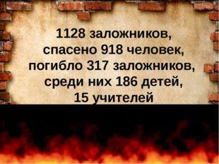 1128 заложников, спасено 918 человек, погибло 317 заложников, среди них 186