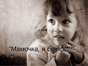 """Мамочка, я боюсь!!!"""