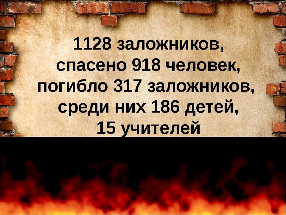 1128 заложников, спасено 918 человек, погибло 317 заложников, среди них 186...
