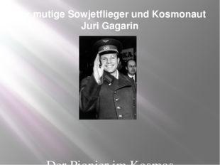 Der mutige Sowjetflieger und Kosmonaut Juri Gagarin Der Pionier im Kosmos