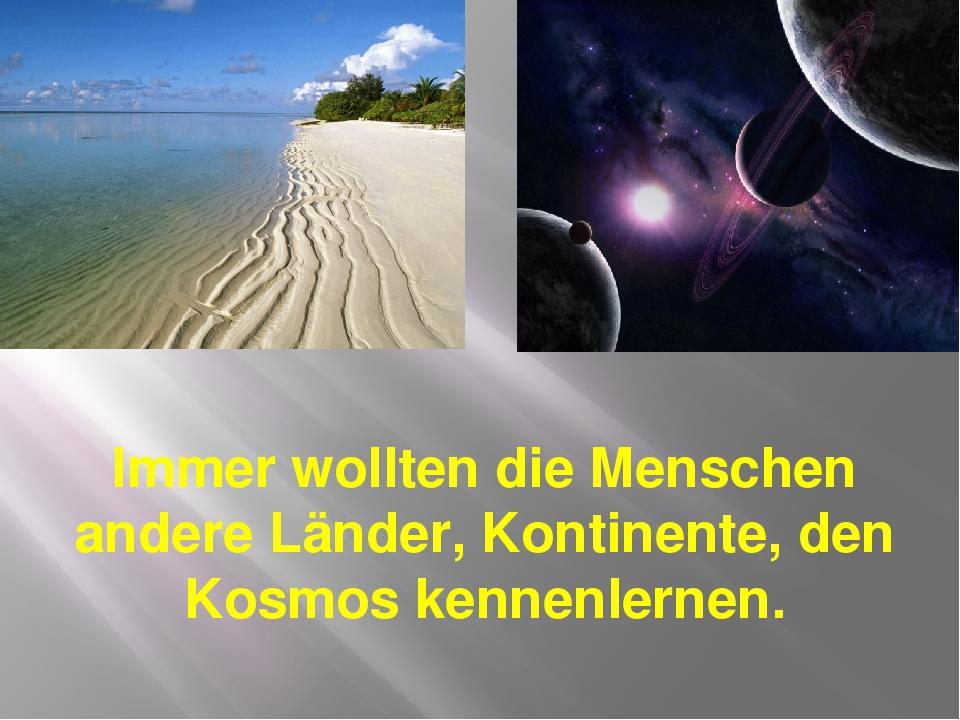 Immer wollten die Menschen andere Länder, Kontinente, den Kosmos kennenlernen.