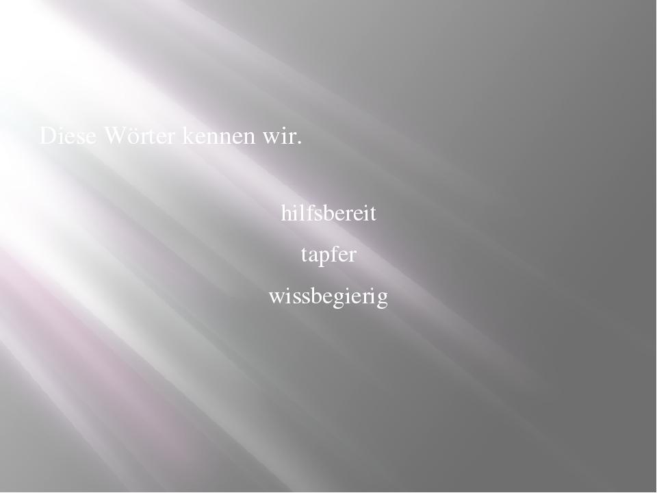 Diese Wörter kennen wir. hilfsbereit tapfer wissbegierig Und was bedeuten die...
