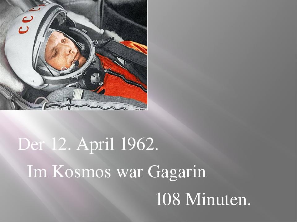 Der 12. April 1962. Im Kosmos war Gagarin 108 Minuten.