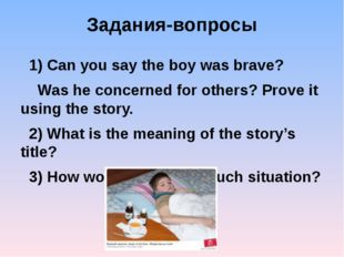 Задания-вопросы 1) Can you say the boy was brave? Was he concerned for others