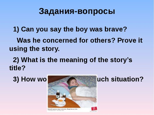 Задания-вопросы 1) Can you say the boy was brave? Was he concerned for others...
