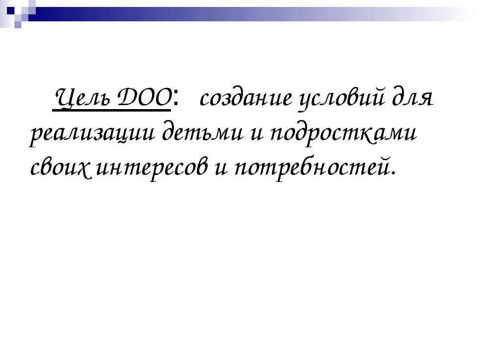 Цель ДОО: создание условий для реализации детьми и подростками своих интерес...