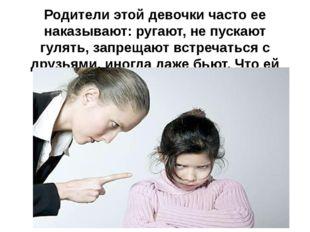 Родители этой девочки часто ее наказывают: ругают, не пускают гулять, запреща