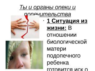 Ты и органы опеки и попечительства 1 Ситуация из жизни: В отношении биологиче