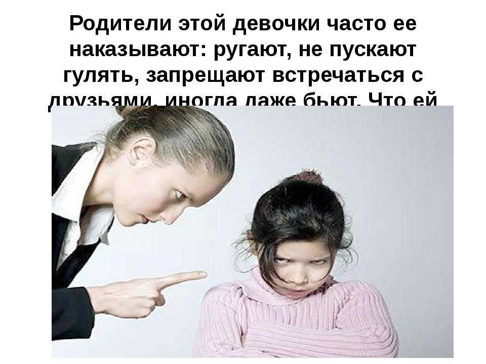 Родители этой девочки часто ее наказывают: ругают, не пускают гулять, запреща...