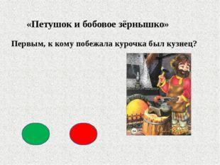 «Петушок и бобовое зёрнышко» Первым, к кому побежала курочка был кузнец?
