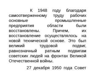 К 1948 году благодаря самоотверженному труду рабочих основные промышленные п