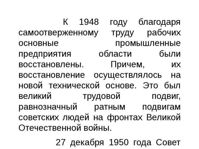 К 1948 году благодаря самоотверженному труду рабочих основные промышленные п...