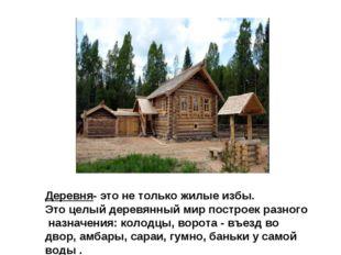 Деревня- это не только жилые избы. Это целый деревянный мир построек разного