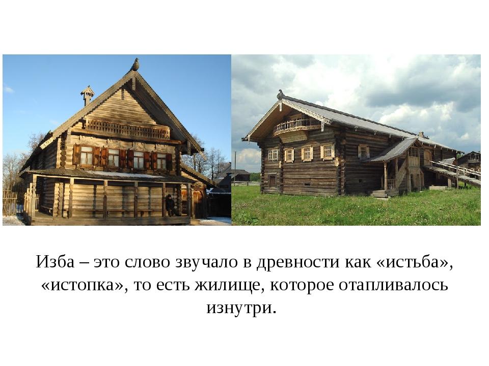 Изба – это слово звучало в древности как «истьба», «истопка», то есть жилище,...
