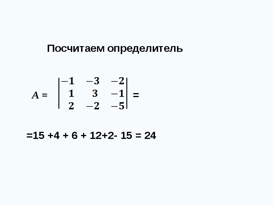 Посчитаем определитель =15 +4 + 6 + 12+2- 15 = 24 А = =
