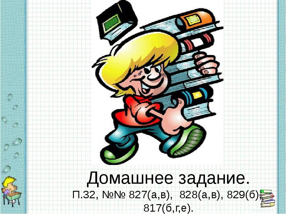 Домашнее задание. П.32, №№ 827(а,в), 828(а,в), 829(б), 817(б,г,е).