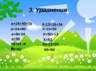 3. Уравнения а+24=45+35 а+24=80 а=80-24 а=56 56+24=80 80=80 Х-13=16+34 Х-13=5
