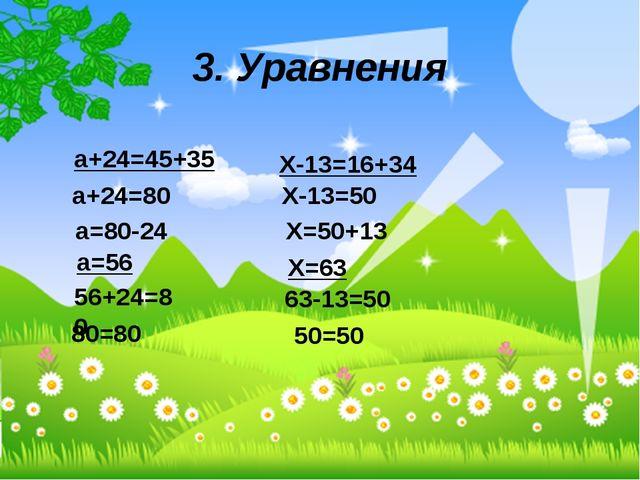3. Уравнения а+24=45+35 а+24=80 а=80-24 а=56 56+24=80 80=80 Х-13=16+34 Х-13=5...