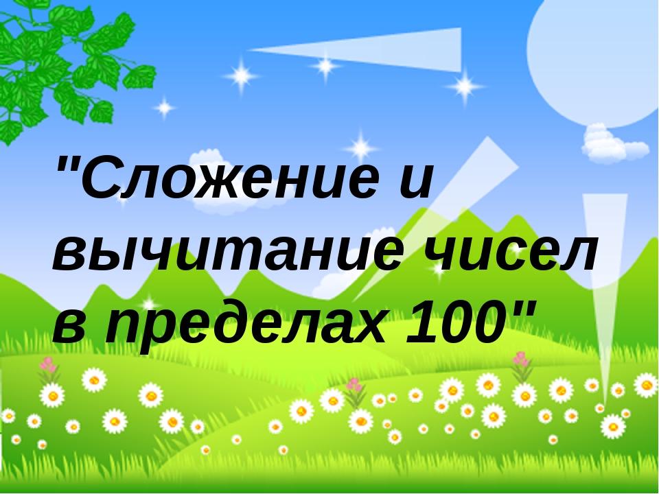 """""""Сложение и вычитание чисел в пределах 100"""""""