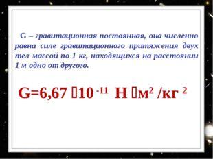 G – гравитационная постоянная, она численно равна силе гравитационного притя