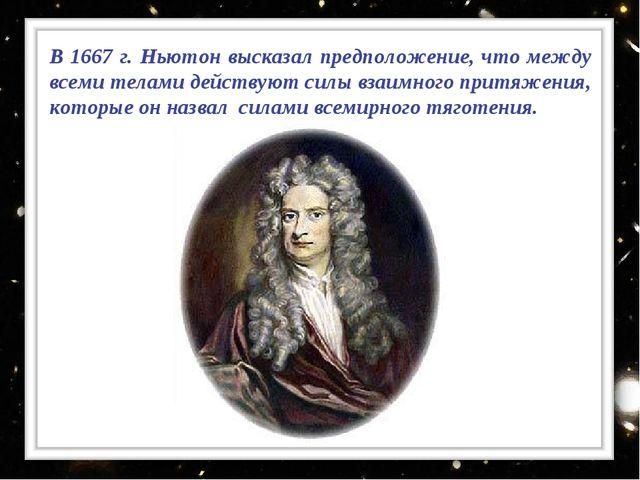 В 1667 г. Ньютон высказал предположение, что между всеми телами действуют сил...
