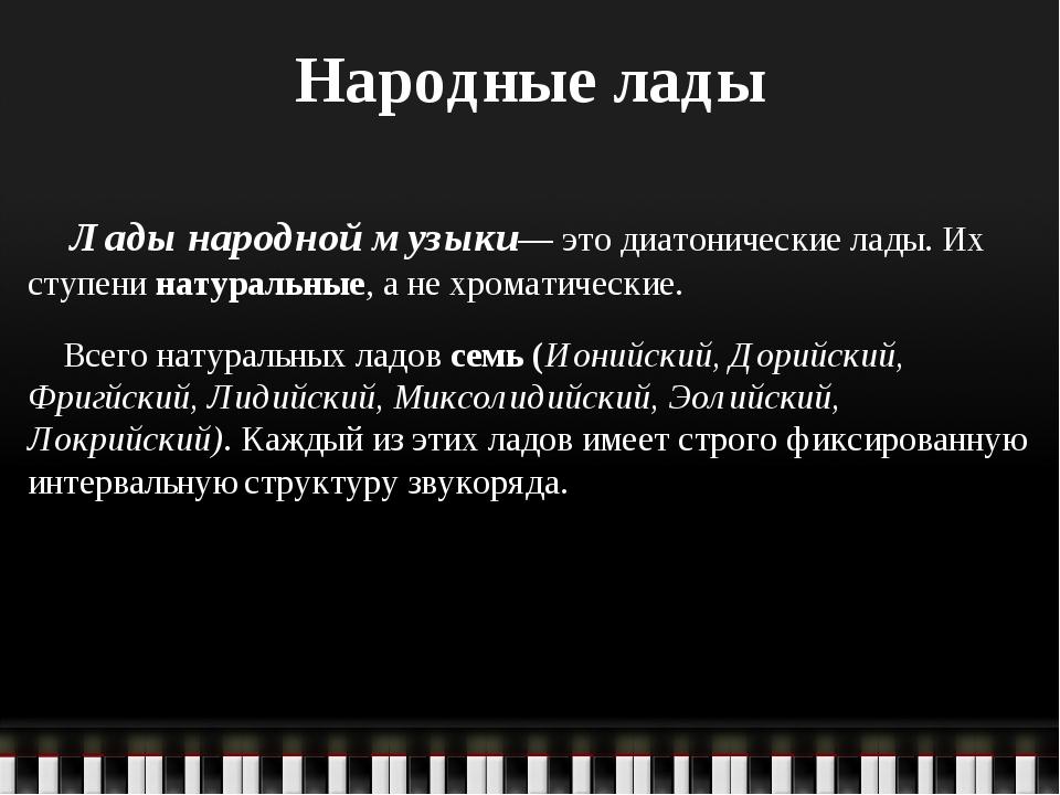 Народные лады Лады народной музыки— это диатонические лады. Их ступени натура...