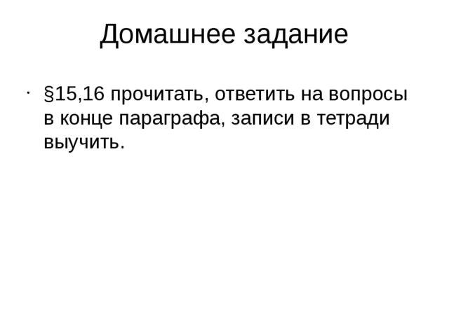 Домашнее задание §15,16 прочитать, ответить на вопросы в конце параграфа, зап...
