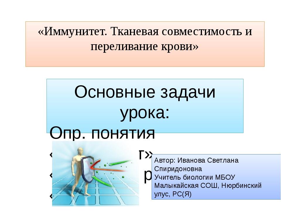 «Иммунитет. Тканевая совместимость и переливание крови» Основные задачи урока...