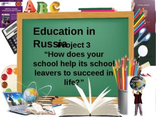 "Education in Russia Project 3 ""How does your school help its school leavers t"