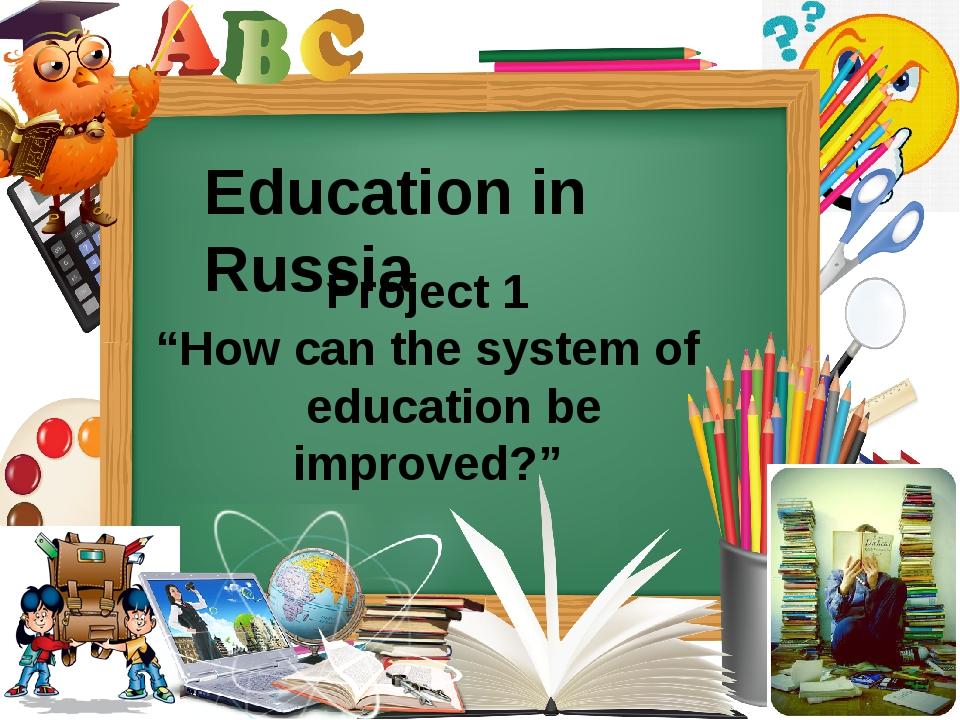 "Project 1 ""How can the system of education be improved?"" Education in Russia"