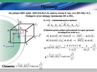 D C A B D1 C1 B1 A1 K x y z Пример а b 1) a и b – скрещивающиеся прямые. 2)Пр