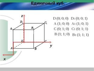 Единичный куб. х у z D (0; 0; 0) A (1; 0; 0) C (0; 1; 0) B (1; 1; 0) D1 (0; 0