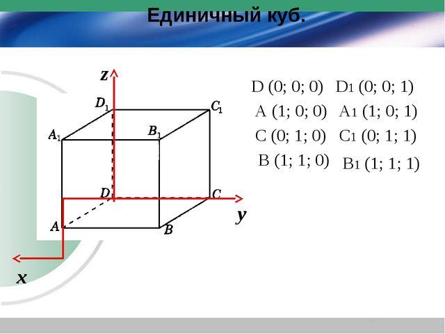 Единичный куб. х у z D (0; 0; 0) A (1; 0; 0) C (0; 1; 0) B (1; 1; 0) D1 (0; 0...