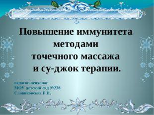 педагог-психолог МОУ детский сад №238 Словиковская Е.И. Повышение иммун