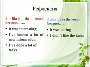 Рефлексия I liked the lesson because……. it was interesting; I've known a lot