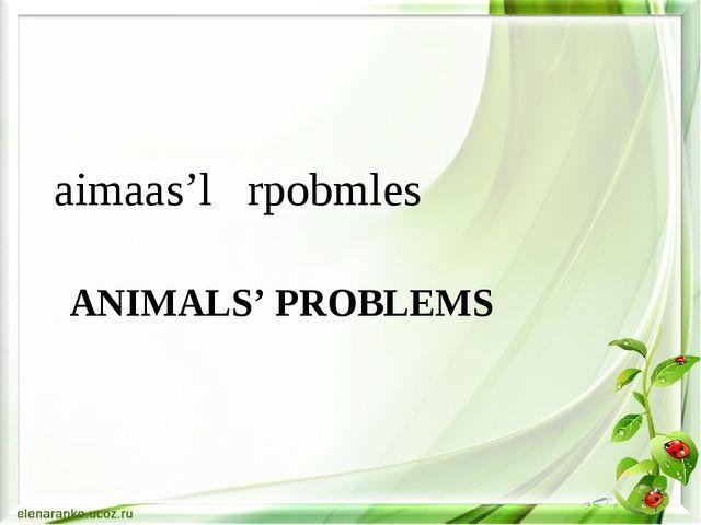 ANIMALS' PROBLEMS aimaas'l rpobmles