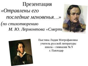 Презентация «Отравлены его последние мгновенья…» (по стихотворению М. Ю. Лер