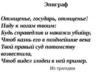 Эпиграф Отмщенье, государь, отмщенье! Паду к ногам твоим: Будь справедлив и