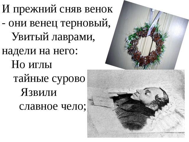 И прежний сняв венок - они венец терновый, Увитый лаврами, надели на него:...