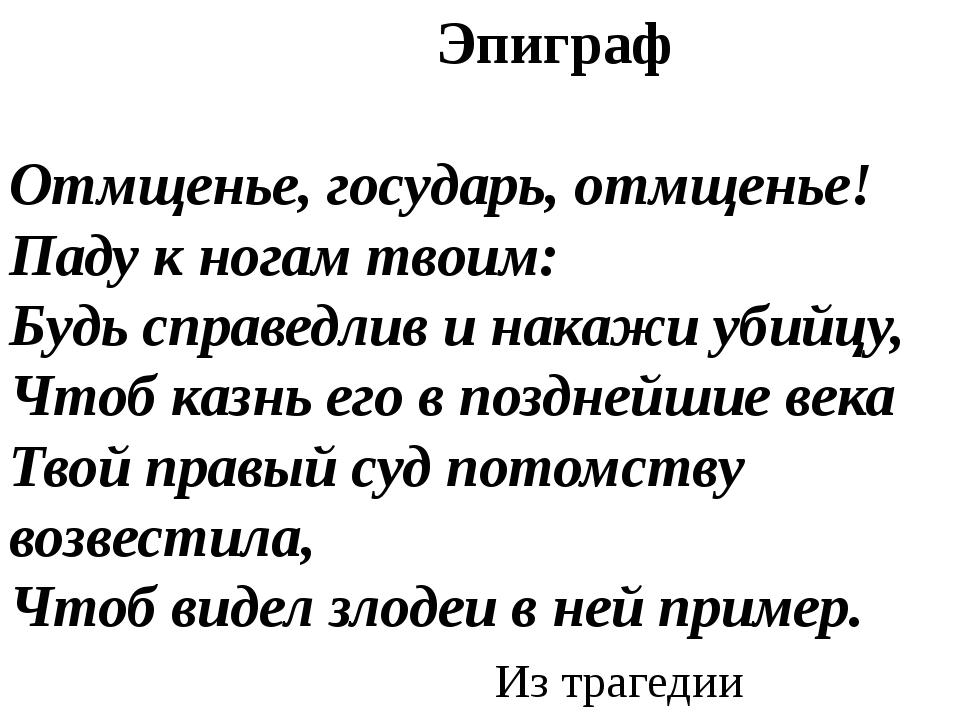 Эпиграф Отмщенье, государь, отмщенье! Паду к ногам твоим: Будь справедлив и...