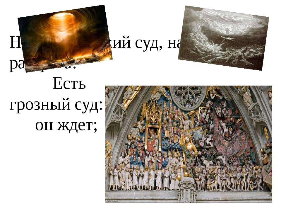 Но есть и божий суд, наперсники разврата! Есть грозный суд: он ждет;
