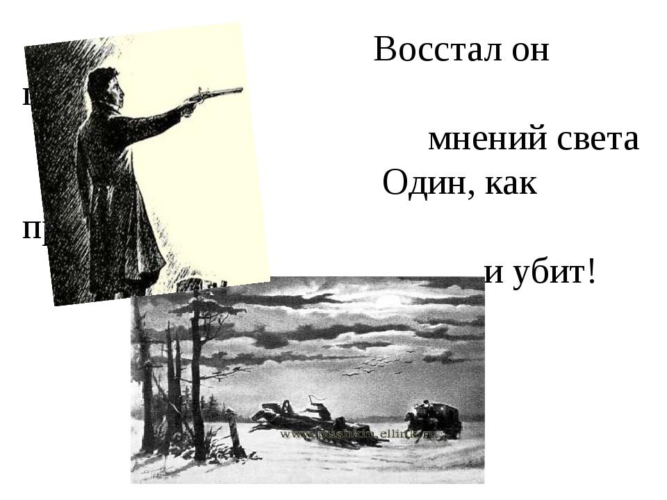 Восстал он против мнений света Один, как прежде... и убит!