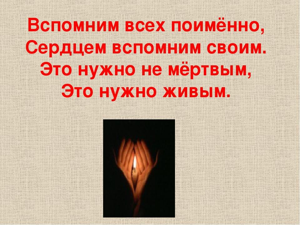 Вспомним всех поимённо, Сердцем вспомним своим. Это нужно не мёртвым, Это ну...