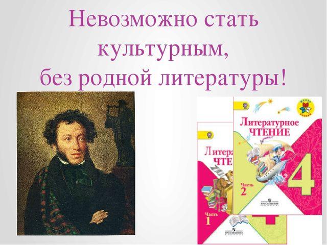 Невозможно стать культурным, без родной литературы!