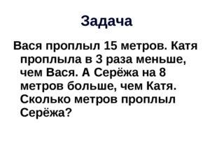 Задача Вася проплыл 15 метров. Катя проплыла в 3 раза меньше, чем Вася. А Сер
