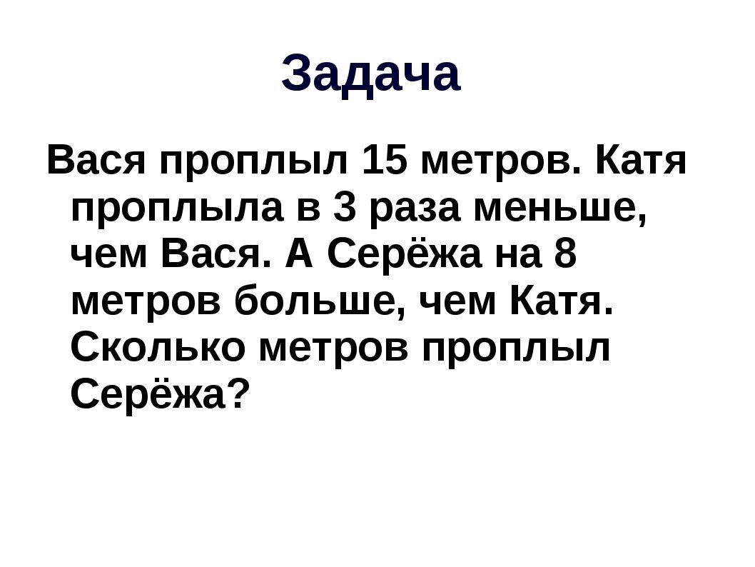 Задача Вася проплыл 15 метров. Катя проплыла в 3 раза меньше, чем Вася. А Сер...